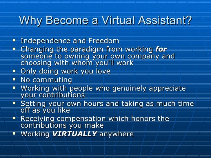 Why Become a Virtual Assistant? <ul><li>Independence and Freedom </li></ul><ul><li>Changing the paradigm from working  for...