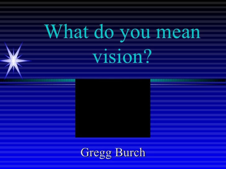 What do you mean vision? Gregg Burch