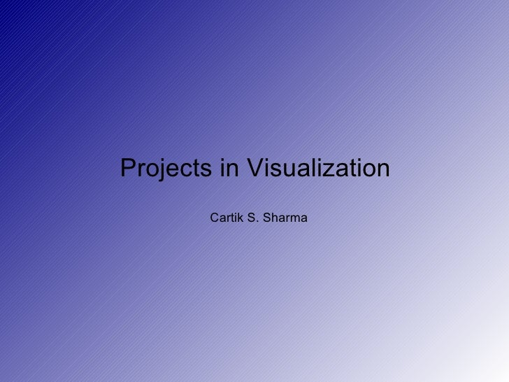 Projects in Visualization  Cartik S. Sharma