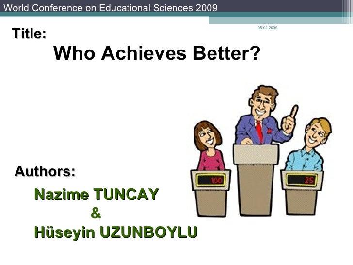 Nazime   TUNCAY & Hüseyin   UZUNBOYLU 05.02.2009 Who Achieves Better? Presented by Nazime Tuncay Authors: World Conference...