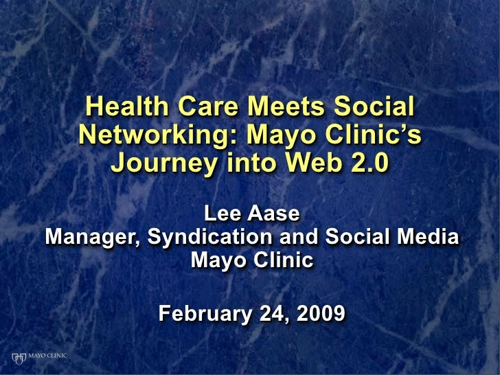 Health Care Meets Social   Networking: Mayo Clinic's     Journey into Web 2.0              Lee Aase Manager, Syndication a...