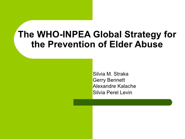 The WHO-INPEA Global Strategy for the Prevention of Elder Abuse Silvia M. Straka Gerry Bennett Alexandre Kalache Silvia Pe...
