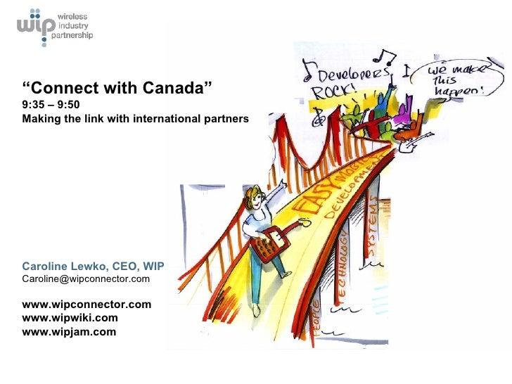 """Caroline Lewko, CEO, WIP [email_address] www.wipconnector.com www.wipwiki.com www.wipjam.com """" Connect with Canada""""  9:35 ..."""