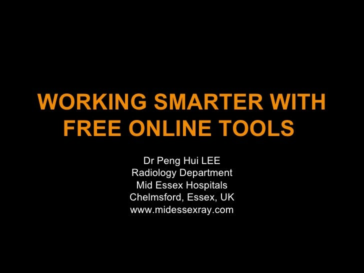 WORKING SMARTER WITH FREE ONLINE TOOLS   Dr Peng Hui LEE Radiology Department Mid Essex Hospitals Chelmsford, Essex, UK ww...