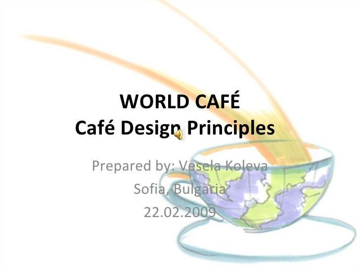 WORLD CAFÉ Café Design Principles  Prepared by: Vesela Koleva Sofia, Bulgaria 22.02.2009