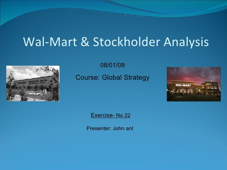 Exercise-  No 22 Presenter: John ant  08/01/09 Course: Global Strategy Wal-Mart & Stockholder Analysis