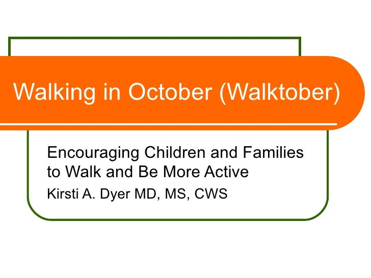 Walking in October (Walktober) Encouraging Children and Families to Walk and Be More Active Kirsti A. Dyer MD, MS, CWS