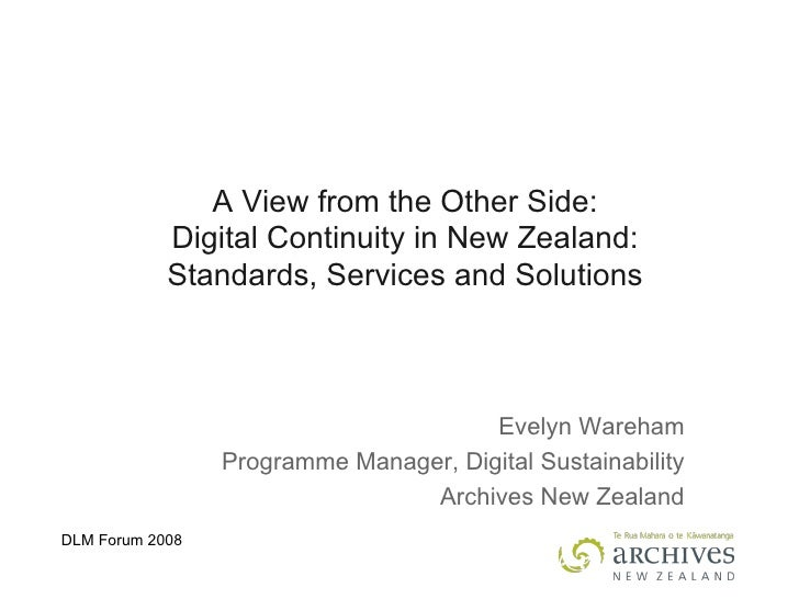 A View from the Other Side: Digital Continuity in New Zealand: Standards, Services and Solutions Evelyn Wareham Programme ...