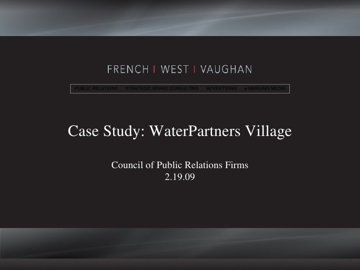 Case Study: WaterPartners Village Council of Public Relations Firms 2.19.09 PUBLIC RELATIONS  STRATEGIC BRAND CONSULTING  ...
