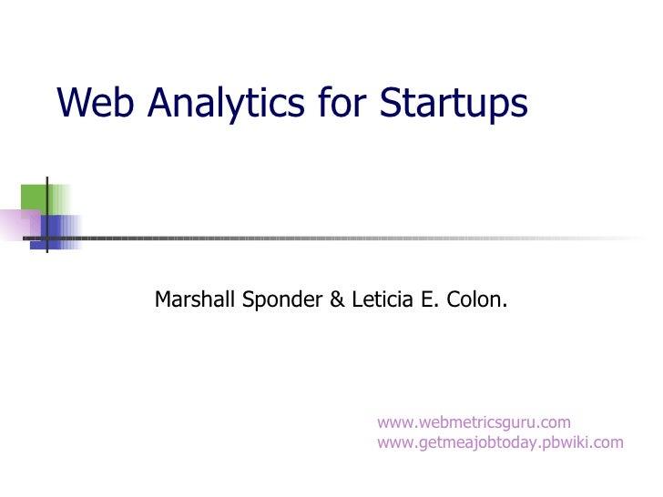 Web Analytics for Startups Marshall Sponder & Leticia E. Colon. www.webmetricsguru.com www.getmeajobtoday.pbwiki.com