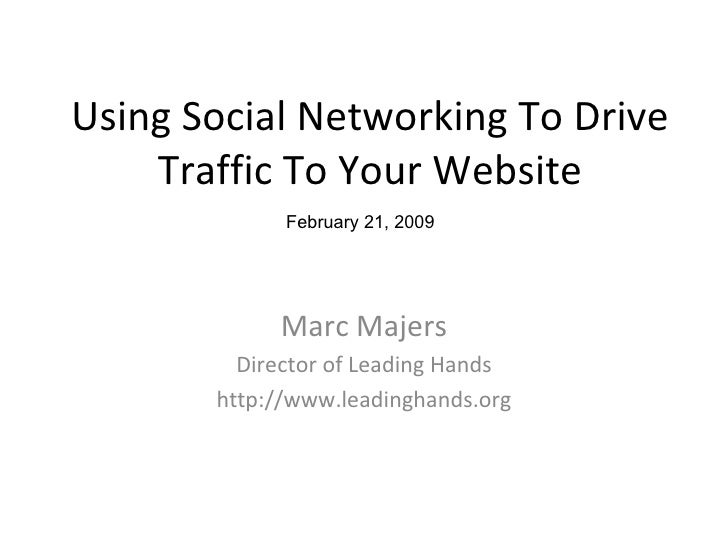 Using Social Networking To Drive Traffic To Your Website Marc Majers Director of Leading Hands http://www.leadinghands.org...