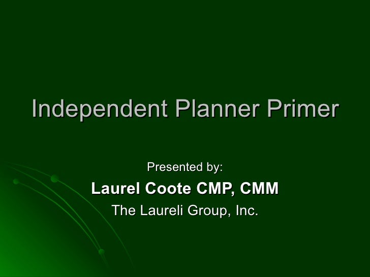 Independent Planner Primer Presented by: Laurel Coote CMP, CMM The Laureli Group, Inc.