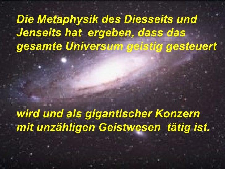 Die Metaphysik des Diesseits und Jenseits hat  ergeben, dass das gesamte Universum geistig gesteuert  wird und als giganti...