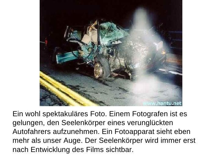 Ein wohl spektakuläres Foto. Einem Fotografen ist es  gelungen, den Seelenkörper eines verunglückten  Autofahrers aufzuneh...