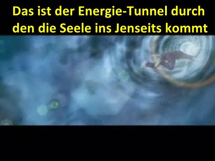 Das ist der Energie-Tunnel durch den die Seele ins Jenseits kommt