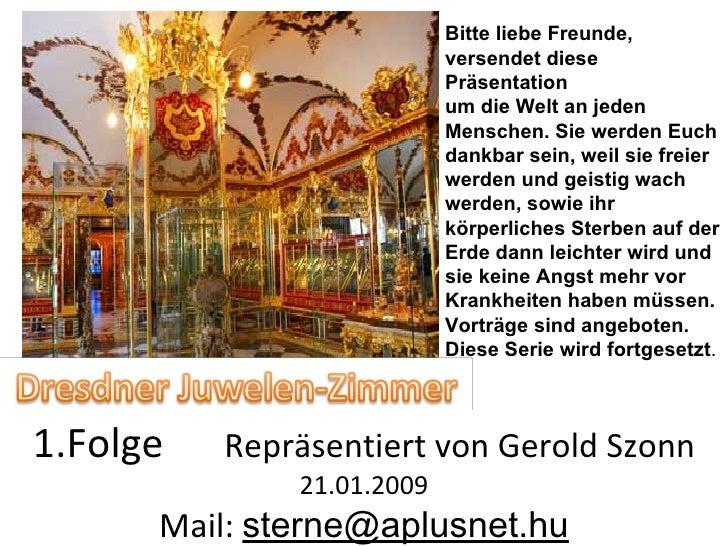1.Folge  Repräsentiert von Gerold Szonn  21.01.2009 Mail:  [email_address] Bitte liebe Freunde, versendet diese Präsentati...