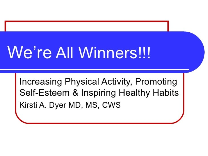 We're  All Winners!!! Increasing Physical Activity, Promoting Self-Esteem & Inspiring Healthy Habits  Kirsti A. Dyer MD, M...