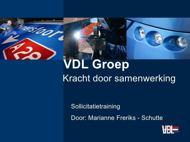 VDL Groep Kracht door samenwerking Sollicitatietraining Door: Marianne Freriks - Schutte