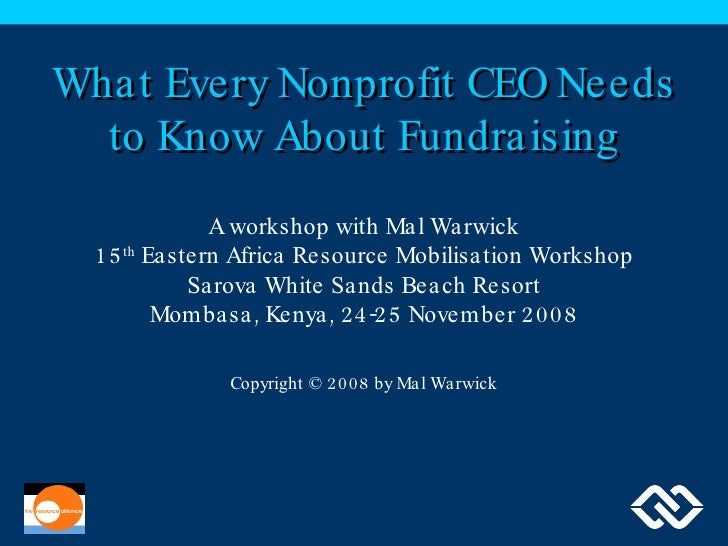 What Every Nonprofit CEO Needs to Know About Fundraising A workshop with Mal Warwick 15 th  Eastern Africa Resource Mobili...
