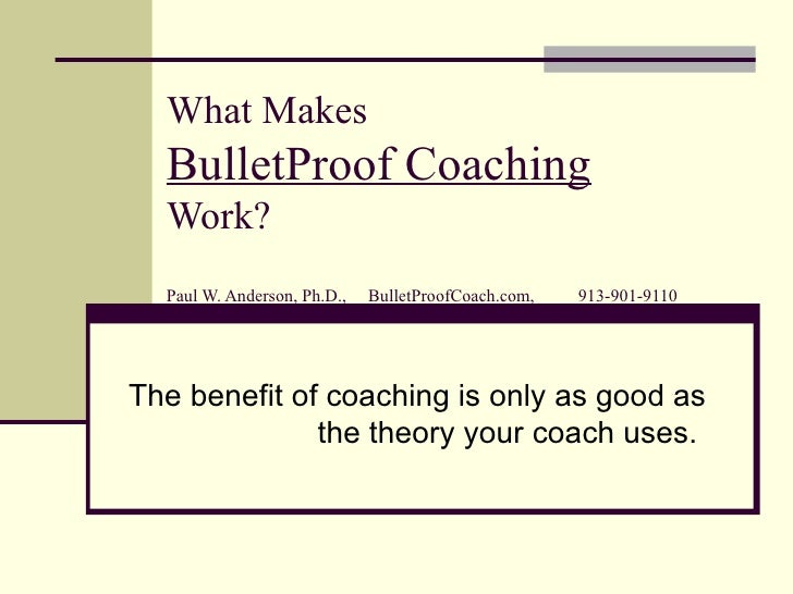 What Makes BulletProof Coaching   Work? Paul W. Anderson, Ph.D.,  BulletProofCoach.com,  913-901-9110 The benefit of coach...
