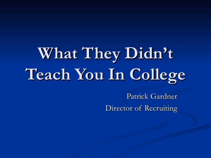 What They Didn't Teach You In College Patrick Gardner Director of Recruiting