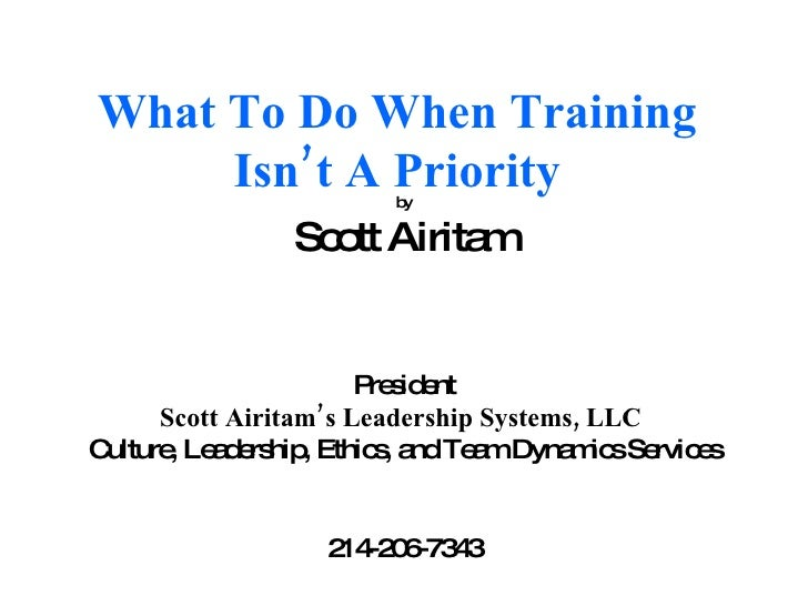 What To Do When Training Isn't A Priority by Scott Airitam President Scott Airitam's Leadership Systems, LLC   Culture, Le...