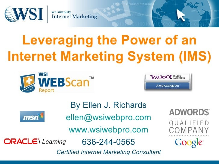 Leveraging the Power of an Internet Marketing System (IMS) By Ellen J. Richards [email_address] www.wsiwebpro.com 636-244-...