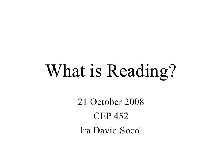 What is Reading? 21 October 2008 CEP 452 Ira David Socol