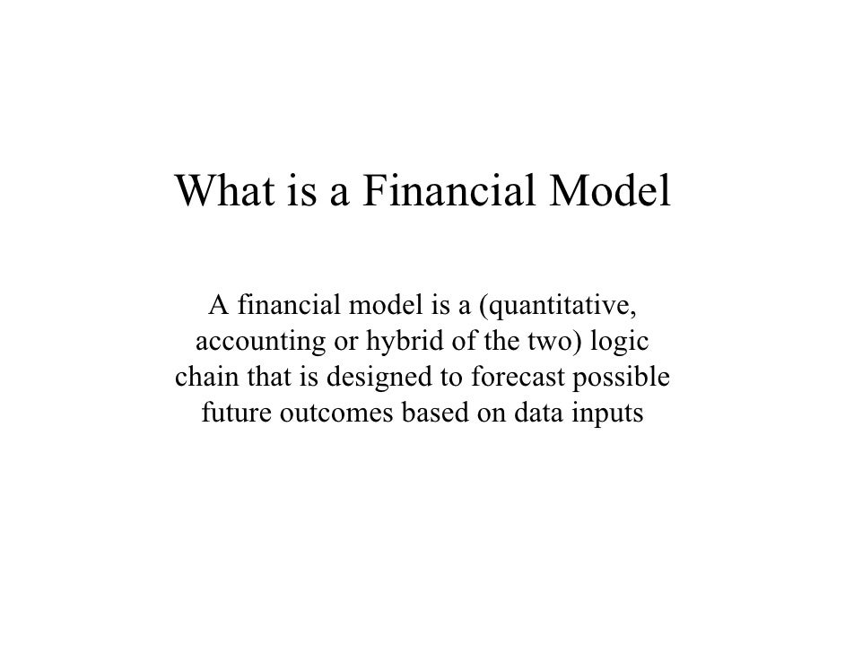 What is a Financial Model     A financial model is a (quantitative,  accounting or hybrid of the two) logic chain that is ...