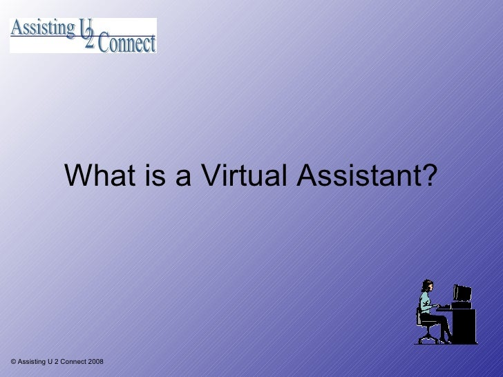 What is a Virtual Assistant? © Assisting U 2 Connect 2008