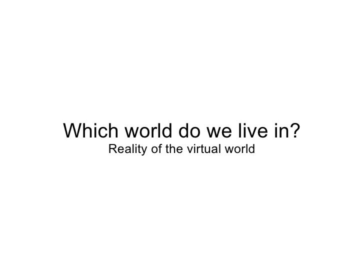Which world do we live in? Reality of the virtual world