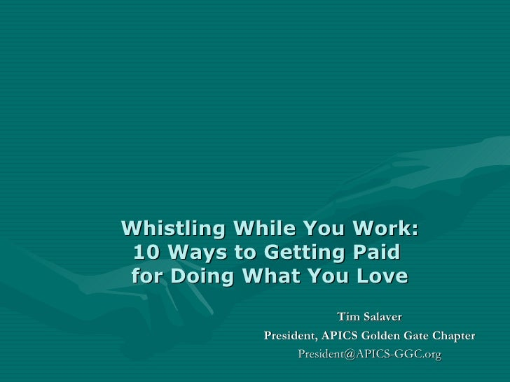 Whistling While You Work: 10 Ways to Getting Paid  for Doing What You Love Tim Salaver President, APICS Golden Gate Chapte...