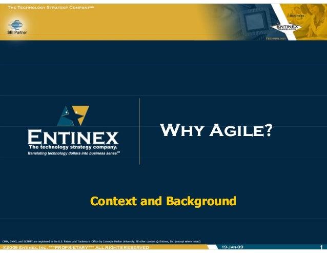 Why Agile?Why Agile?Why Agile?Why Agile? Context and BackgroundContext and Background 19-Jan-09 1®2009 Entinex, Inc. ***PR...
