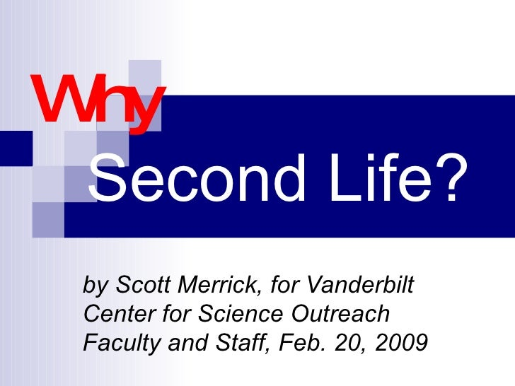 Why    Second Life? by Scott Merrick, for Vanderbilt Center for Science Outreach Faculty and Staff, Feb. 20, 2009