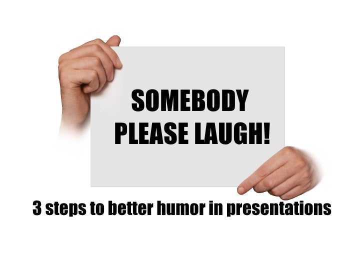 SOMEBODY  PLEASE LAUGH! 3 steps to better humor in presentations