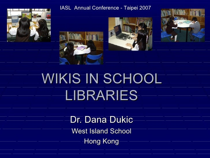 WIKIS IN SCHOOL LIBRARIES Dr. Dana Dukic West Island School Hong Kong IASL  Annual Conference - Taipei 2007