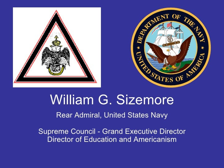 William G. Sizemore Rear Admiral, United States Navy Supreme Council - Grand Executive Director Director of Education and ...