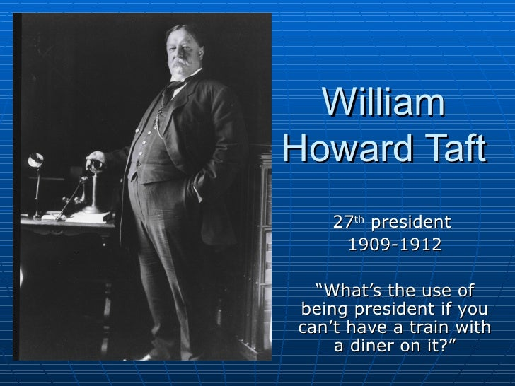 "William Howard Taft 27 th  president  1909-1912 "" What's the use of being president if you can't have a train with a diner..."