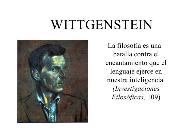 WITTGENSTEIN <ul><li>La filosofía es una batalla contra el encantamiento que el lenguaje ejerce en nuestra inteligencia.  ...