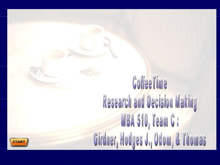 CoffeeTime Research and Decision Making MBA 510, Team C : Girdner, Hodges J., Odom, & Thomas