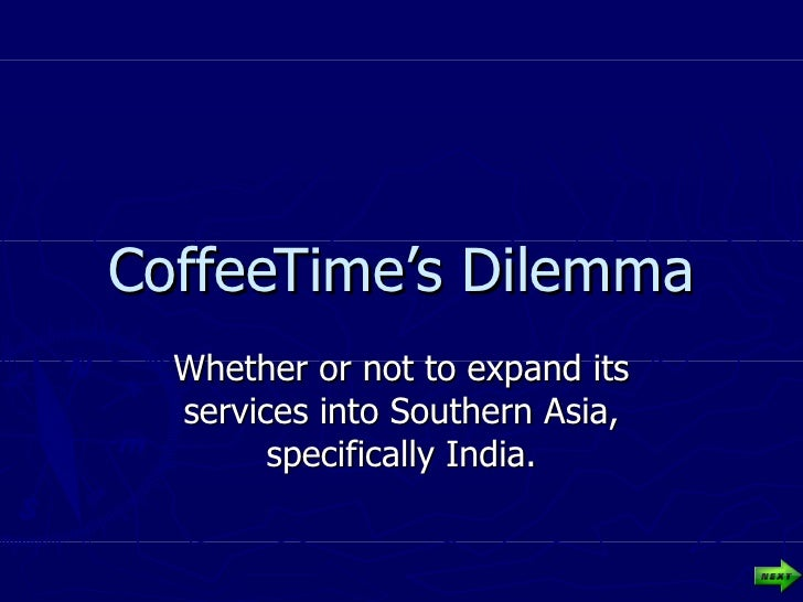 CoffeeTime's Dilemma Whether or not to expand its services into Southern Asia, specifically India.