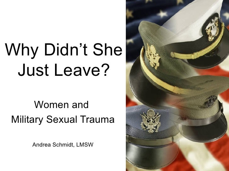 Why Didn't She Just Leave? Women and  Military Sexual Trauma Andrea Schmidt, LMSW