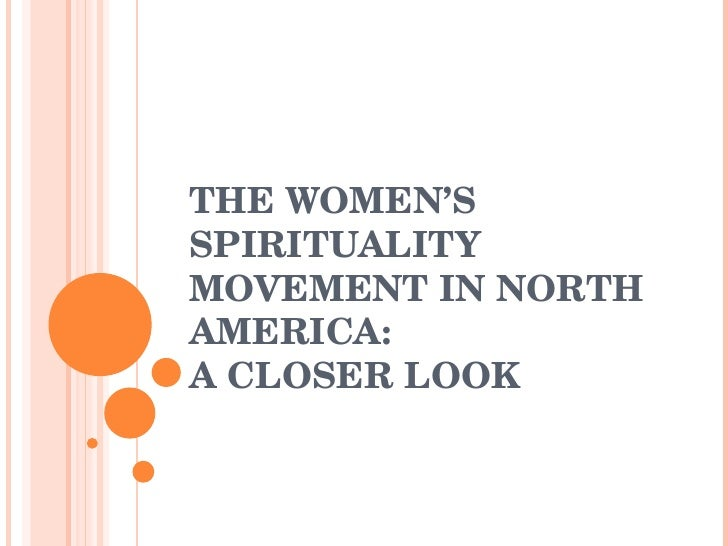 THE WOMEN'S SPIRITUALITY MOVEMENT IN NORTH AMERICA:  A CLOSER LOOK