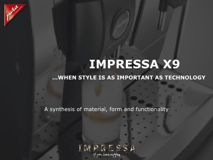 IMPRESSA X9 ...WHEN STYLE IS AS IMPORTANT AS TECHNOLOGY A synthesis of material, form and functionality