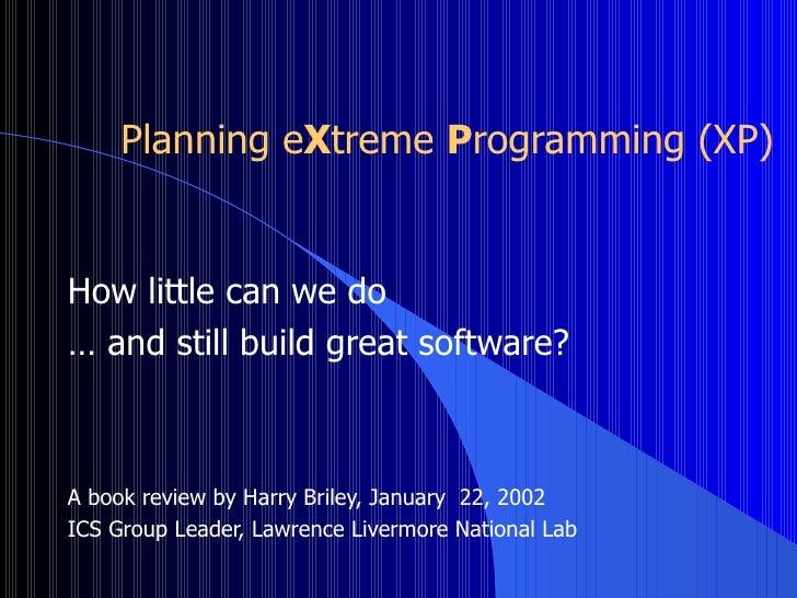 Planning e X treme  P rogramming (XP) <ul><li>How little can we do  </li></ul><ul><li>…  and still build great software? <...