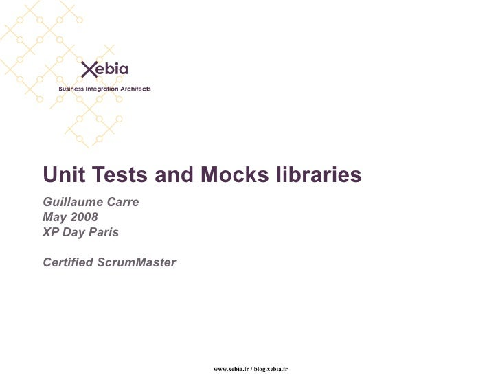Unit Tests and Mocks libraries Guillaume Carre May 2008 XP Day Paris Certified ScrumMaster