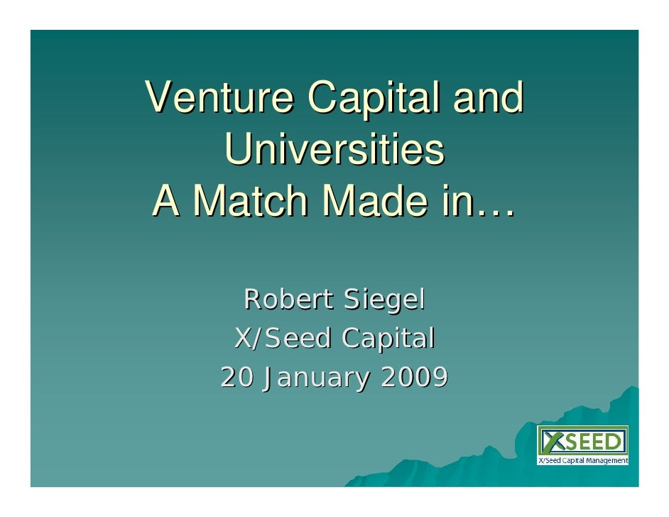 Venture Capital and    Universities A Match Made in…       Robert Siegel     X/Seed Capital    20 January 2009