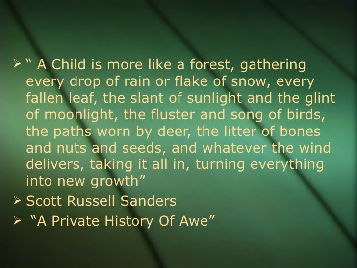 """<ul><li>""""  A Child is more like a forest, gathering every drop of rain or flake of snow, every fallen leaf, the slant of s..."""