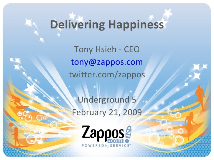 Delivering Happiness Tony Hsieh - CEO [email_address] twitter.com/zappos Underground 5 February 21, 2009