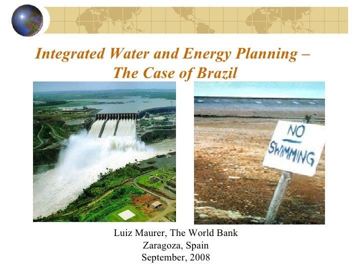 Integrated Water and Energy Planning –  The Case of Brazil Luiz Maurer, The World Bank Zaragoza, Spain September, 2008